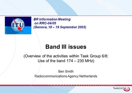 Band III issues (Overview of the activities within Task Group 6/8: Use of the band 174 – 230 MHz) Ben Smith Radiocommunications Agency Netherlands BR Information.
