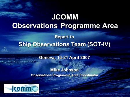 JCOMM Observations Programme Area Report to Ship Observations Team (SOT-IV) Geneva, 16-21 April 2007 Mike Johnson Observations Programme Area Coordinator.