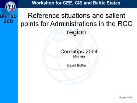 BR/TSD Москва 2004 Workshop for CEE, CIS and Baltic States BCD Reference situations and salient points for Administrations in the RCC region Сентябрь 2004.