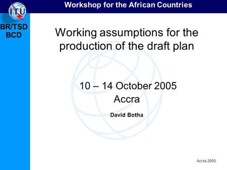 BR/TSD Accra 2005 BCD Workshop for the African Countries Working assumptions for the production of the draft plan 10 – 14 October 2005 Accra David Botha.
