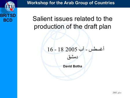 BR/TSD دمشق 2005 BCD Salient issues related to the production of the draft plan 16 - 18 أغسطس - آب 2005 دمشق David Botha Workshop for the Arab Group of.