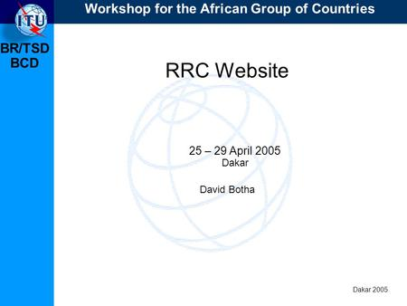 BR/TSD Dakar 2005 BCD RRC Website 25 – 29 April 2005 Dakar David Botha Workshop for the African Group of Countries.