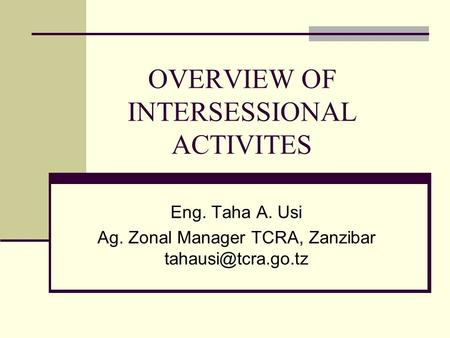 OVERVIEW OF INTERSESSIONAL ACTIVITES Eng. Taha A. Usi Ag. Zonal Manager TCRA, Zanzibar