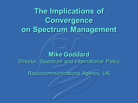 The Implications of Convergence on Spectrum Management Mike Goddard Director, Spectrum and International Policy Radiocommunications Agency, UK.