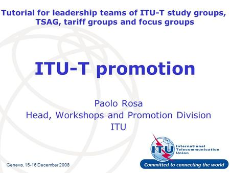 Tutorial for leadership teams of ITU-T study groups, TSAG, tariff groups and focus groups ITU-T promotion Paolo Rosa Head, Workshops and Promotion Division.