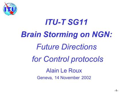 -1- ITU-T SG11 Brain Storming on NGN: Future Directions for Control protocols Alain Le Roux Geneva, 14 November 2002.