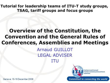 Tutorial for leadership teams of ITU-T study groups, TSAG, tariff groups and focus groups Overview of the Constitution, the Convention and the General.