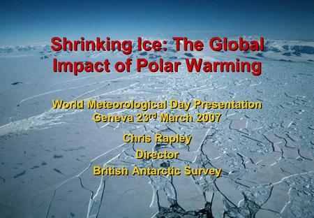 Shrinking Ice: The Global Impact of Polar Warming World Meteorological Day Presentation Geneva 23 rd March 2007 Chris Rapley Director British Antarctic.