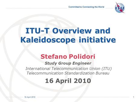 Committed to Connecting the World International Telecommunication Union 16 April 2010 1 ITU-T Overview and Kaleidoscope initiative Stefano Polidori Study.
