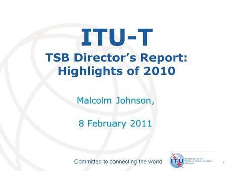 International Telecommunication Union Committed to connecting the world 1 ITU-T TSB Directors Report: Highlights of 2010 Malcolm Johnson, 8 February 2011.