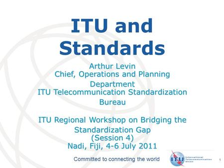 Committed to connecting the world ITU and Standards Arthur Levin Chief, Operations and Planning Department ITU Telecommunication Standardization Bureau.
