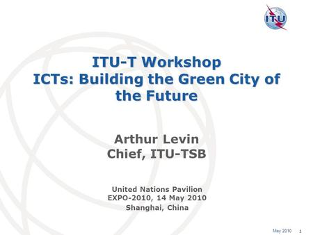 May 2010 1 ITU-T Workshop ICTs: Building the Green City of the Future Arthur Levin Chief, ITU-TSB United Nations Pavilion EXPO-2010, 14 May 2010 Shanghai,