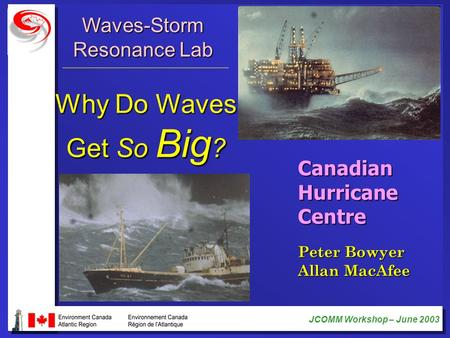 JCOMM Workshop – June 2003 CanadianHurricaneCentre Waves-Storm Resonance Lab Why Do Waves Get So Big ? Peter Bowyer Allan MacAfee.