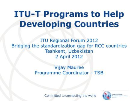 Committed to connecting the world ITU-T Programs to Help Developing Countries ITU Regional Forum 2012 Bridging the standardization gap for RCC countries.