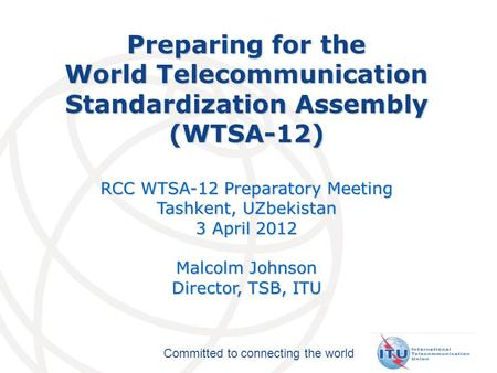 Committed to connecting the world Preparing for the World Telecommunication Standardization Assembly (WTSA-12) RCC WTSA-12 Preparatory Meeting Tashkent,