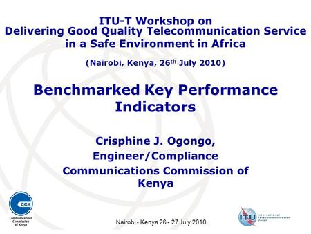 Benchmarked Key Performance Indicators Crisphine J. Ogongo, Engineer/Compliance Communications Commission of Kenya ITU-T Workshop on Delivering Good Quality.