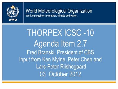 1 World Meteorological Organization Working together in weather, climate and water THORPEX ICSC -10 Agenda Item 2.7 Fred Branski, President of CBS Input.