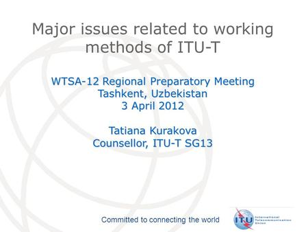 Committed to connecting the world Major issues related to working methods of ITU-T WTSA-12 Regional Preparatory Meeting Tashkent, Uzbekistan 3 April 2012.