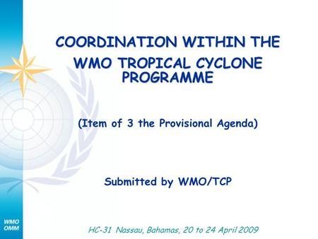 COORDINATION WITHIN THE WMO TROPICAL CYCLONE PROGRAMME (Item of 3 the Provisional Agenda) Submitted by WMO/TCP HC-31 Nassau, Bahamas, 20 to 24 April 2009.