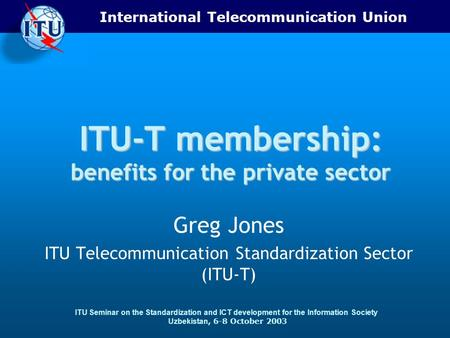 International Telecommunication Union ITU Seminar on the Standardization and ICT development for the Information Society Uzbekistan, 6-8 October 2003 ITU-T.