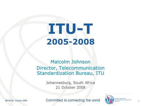 International Telecommunication Union Committed to connecting the world WTSA-08, October 2008 1 ITU-T 2005-2008 Malcolm Johnson Director, Telecommunication.