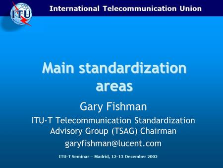 International Telecommunication Union ITU-T Seminar – Madrid, 12-13 December 2002 Main standardization areas Gary Fishman ITU-T Telecommunication Standardization.
