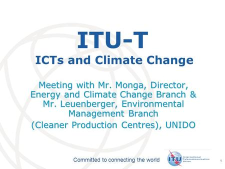 International Telecommunication Union Committed to connecting the world 1 ITU-T ICTs and Climate Change Meeting with Mr. Monga, Director, Energy and Climate.