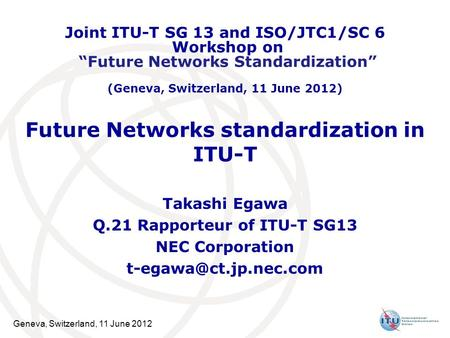 Geneva, Switzerland, 11 June 2012 Future Networks standardization in ITU-T Takashi Egawa Q.21 Rapporteur of ITU-T SG13 NEC Corporation