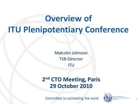 International Telecommunication Union Committed to connecting the world 1 Overview of ITU Plenipotentiary Conference Malcolm Johnson TSB Director ITU 2.