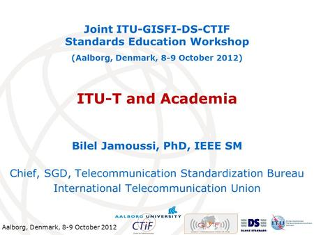 Aalborg, Denmark, 8-9 October 2012 ITU-T and Academia Joint ITU-GISFI-DS-CTIF Standards Education Workshop (Aalborg, Denmark, 8-9 October 2012) Bilel Jamoussi,