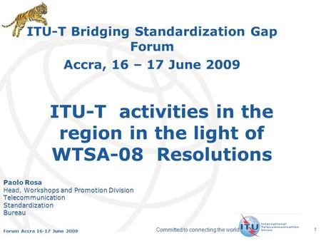 International Telecommunication Union Committed to connecting the world Forum Accra 16-17 June 2009 1 ITU-T activities in the region in the light of WTSA-08.