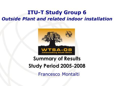 Summary of Results Study Period 2005-2008 ITU-T Study Group 6 Outside Plant and related indoor installation Francesco Montalti.