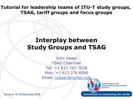 Tutorial for leadership teams of ITU-T study groups, TSAG, tariff groups and focus groups Interplay between Study Groups and TSAG John Visser TSAG Chairman.
