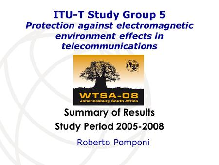 Summary of Results Study Period 2005-2008 ITU-T Study Group 5 Protection against electromagnetic environment effects in telecommunications Roberto Pomponi.