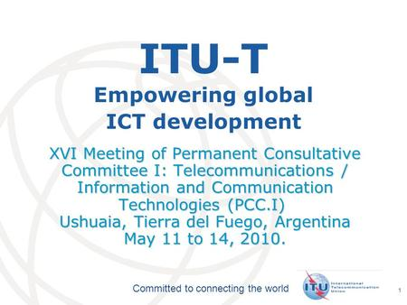 International Telecommunication Union Committed to connecting the world 1 ITU-T Empowering global ICT development XVI Meeting of Permanent Consultative.