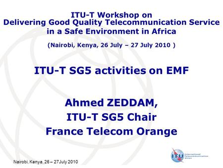 Nairobi, Kenya, 26 – 27July 2010 ITU-T SG5 activities on EMF Ahmed ZEDDAM Ahmed ZEDDAM, ITU-T SG5 Chair France Telecom Orange ITU-T Workshop on Delivering.
