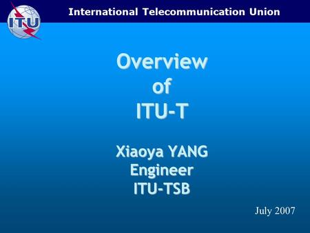 International Telecommunication Union Overview of ITU-T Xiaoya YANG Engineer ITU-TSB July 2007.