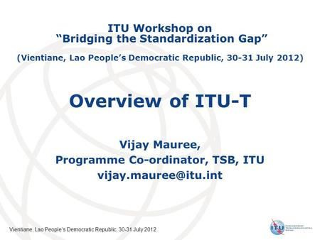 International Telecommunication Union Vientiane, Lao Peoples Democratic Republic, 30-31 July 2012 Overview of ITU-T Vijay Mauree, Programme Co-ordinator,