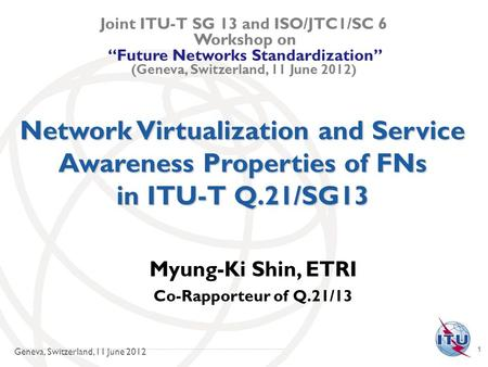 1 Network Virtualization and Service Awareness Properties of FNs in ITU-T Q.21/SG13 Myung-Ki Shin, ETRI Co-Rapporteur of Q.21/13 Joint ITU-T SG 13 and.