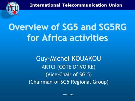 International Telecommunication Union ITU-T SG5 Overview of SG5 and SG5RG for Africa activities Guy-Michel KOUAKOU ARTCI (COTE DIVOIRE) (Vice-Chair of.