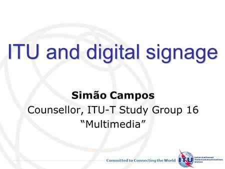 Committed to Connecting the World ITU and digital signage Simão Campos Counsellor, ITU-T Study Group 16 Multimedia.