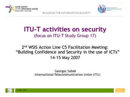 BUILDING THE INFORMATION SOCIETY 14 May 2007 1 ITU-T activities on security (focus on ITU-T ITU-T activities on security (focus on ITU-T Study Group 17)