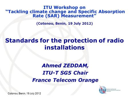 Cotonou, Benin, 19 July 2012 Standards for the protection of radio installations Ahmed ZEDDAM Ahmed ZEDDAM, ITU-T SG5 Chair France Telecom Orange ITU Workshop.
