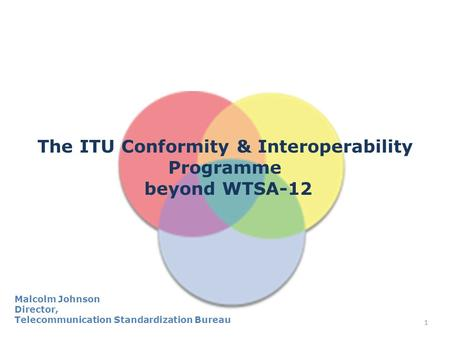 1 The ITU Conformity & Interoperability Programme beyond WTSA-12 Malcolm Johnson Director, Telecommunication Standardization Bureau.