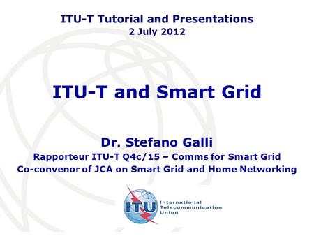 ITU-T and Smart Grid Dr. Stefano Galli Rapporteur ITU-T Q4c/15 – Comms for Smart Grid Co-convenor of JCA on Smart Grid and Home Networking ITU-T Tutorial.