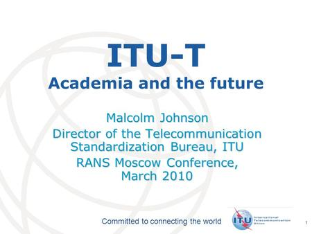 International Telecommunication Union Committed to connecting the world 1 ITU-T Academia and the future Malcolm Johnson Director of the Telecommunication.