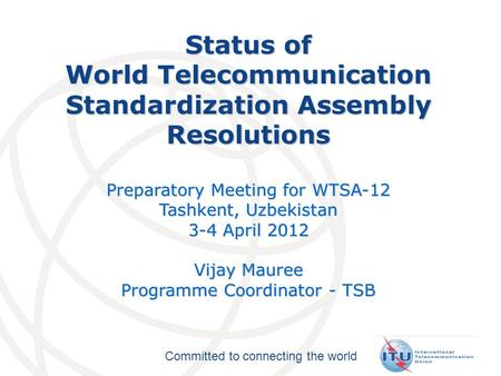Committed to connecting the world Status of World Telecommunication Standardization Assembly Resolutions Preparatory Meeting for WTSA-12 Tashkent, Uzbekistan.