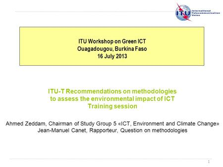 1 ITU-T Recommendations on methodologies to assess the environmental impact of ICT Training session Ahmed Zeddam, Chairman of Study Group 5 «ICT, Environment.