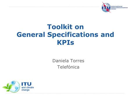 International Telecommunication Union Toolkit on General Specifications and KPIs Daniela Torres Telefónica.