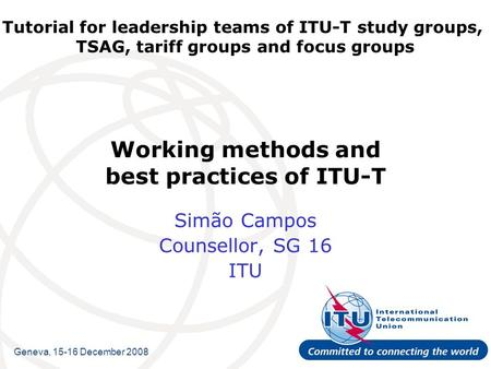 Tutorial for leadership teams of ITU-T study groups, TSAG, tariff groups and focus groups Working methods and best practices of ITU-T Simão Campos Counsellor,